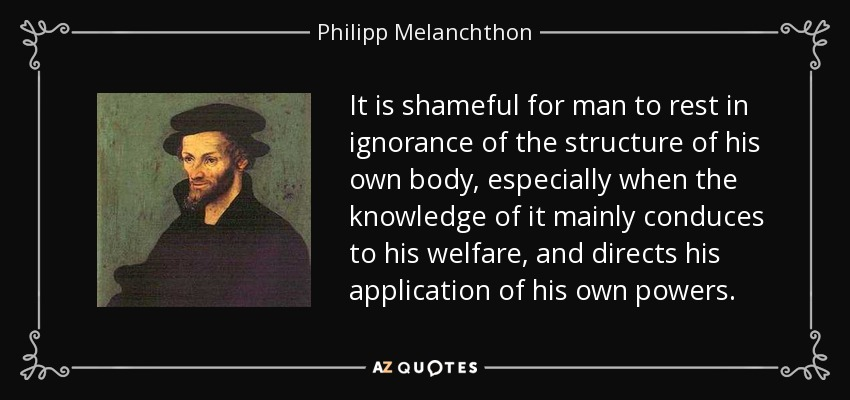 It is shameful for man to rest in ignorance of the structure of his own body, especially when the knowledge of it mainly conduces to his welfare, and directs his application of his own powers. - Philipp Melanchthon