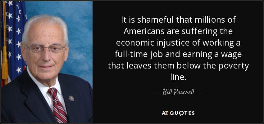 It is shameful that millions of Americans are suffering the economic injustice of working a full-time job and earning a wage that leaves them below the poverty line. - Bill Pascrell