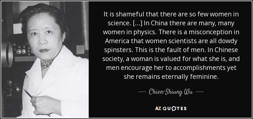 It is shameful that there are so few women in science. [...] In China there are many, many women in physics. There is a misconception in America that women scientists are all dowdy spinsters. This is the fault of men. In Chinese society, a woman is valued for what she is, and men encourage her to accomplishments yet she remains eternally feminine. - Chien-Shiung Wu