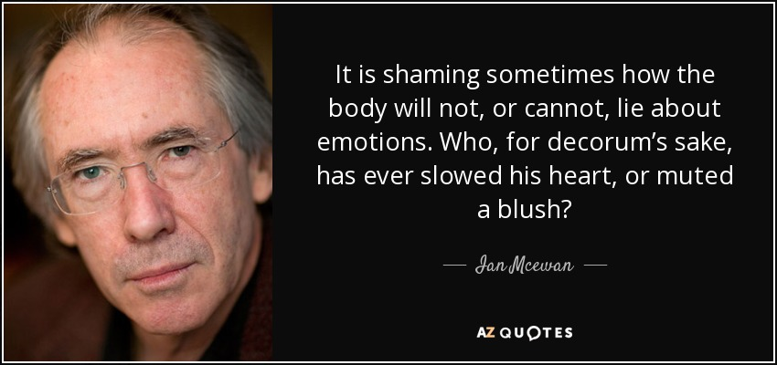 It is shaming sometimes how the body will not, or cannot, lie about emotions. Who, for decorum's sake, has ever slowed his heart, or muted a blush? - Ian Mcewan