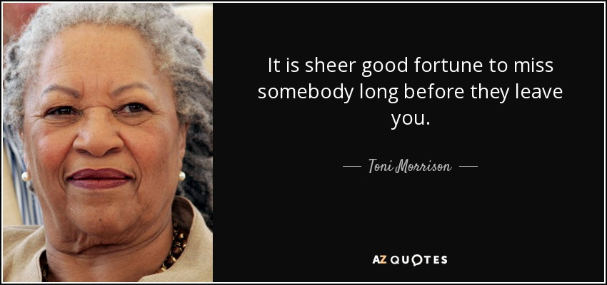 It is sheer good fortune to miss somebody long before they leave you. - Toni Morrison