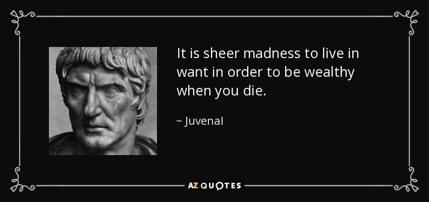 It is sheer madness to live in want in order to be wealthy when you die. - Juvenal