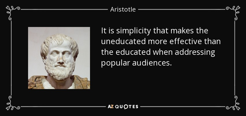 It is simplicity that makes the uneducated more effective than the educated when addressing popular audiences. - Aristotle