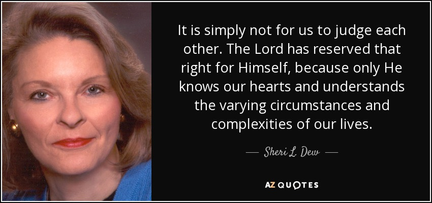 It is simply not for us to judge each other. The Lord has reserved that right for Himself, because only He knows our hearts and understands the varying circumstances and complexities of our lives. - Sheri L. Dew