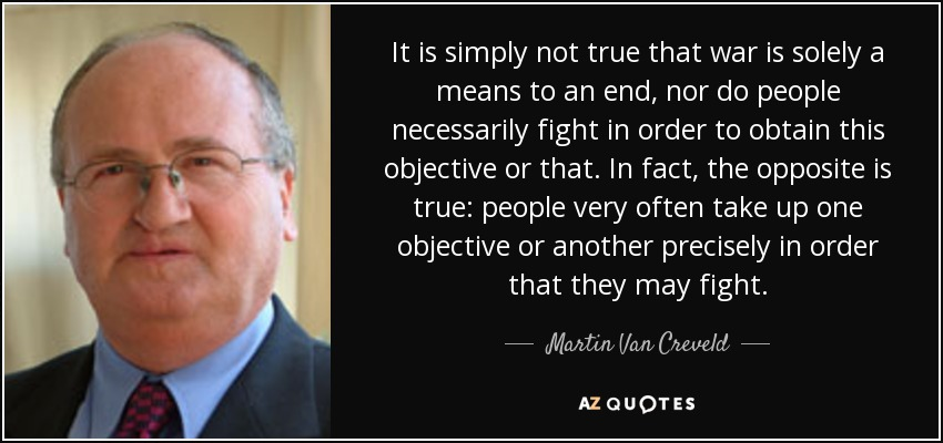 It is simply not true that war is solely a means to an end, nor do people necessarily fight in order to obtain this objective or that. In fact, the opposite is true: people very often take up one objective or another precisely in order that they may fight. - Martin Van Creveld
