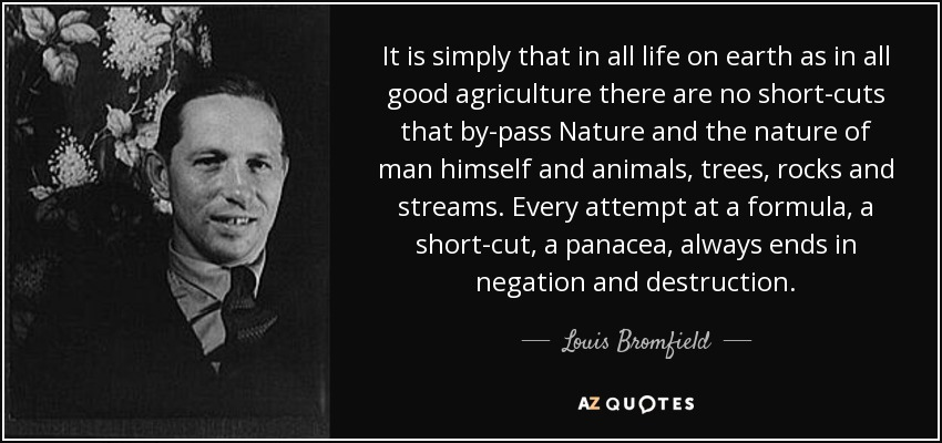 It is simply that in all life on earth as in all good agriculture there are no short-cuts that by-pass Nature and the nature of man himself and animals, trees, rocks and streams. Every attempt at a formula, a short-cut, a panacea, always ends in negation and destruction. - Louis Bromfield