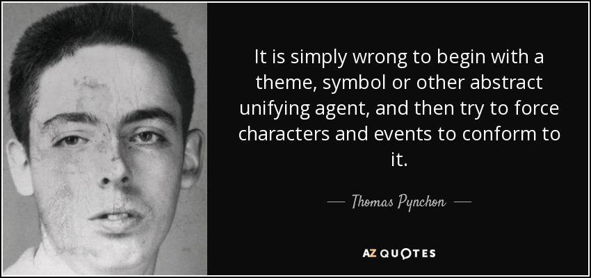 It is simply wrong to begin with a theme, symbol or other abstract unifying agent, and then try to force characters and events to conform to it. - Thomas Pynchon