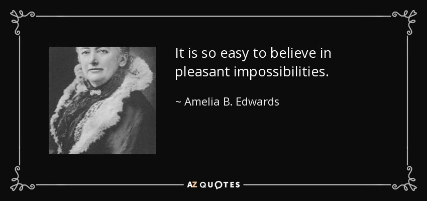 It is so easy to believe in pleasant impossibilities. - Amelia B. Edwards