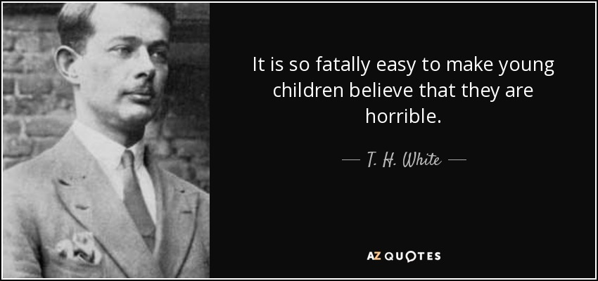 It is so fatally easy to make young children believe that they are horrible. - T. H. White