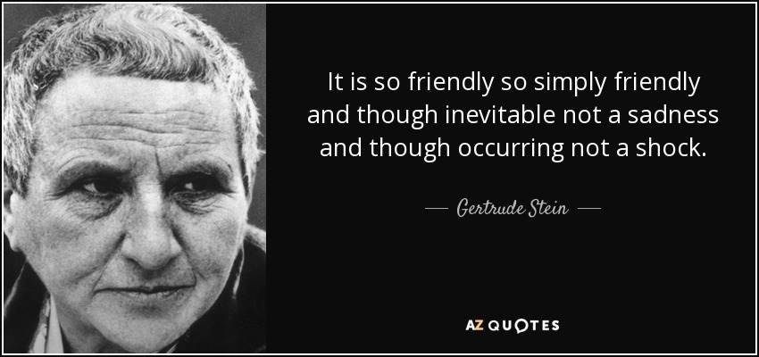 It is so friendly so simply friendly and though inevitable not a sadness and though occurring not a shock. - Gertrude Stein