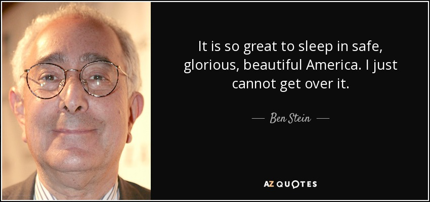 It is so great to sleep in safe, glorious, beautiful America. I just cannot get over it. - Ben Stein