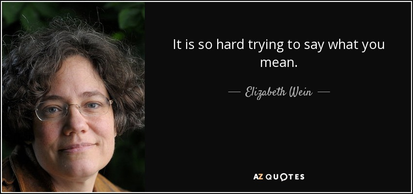 It is so hard trying to say what you mean. - Elizabeth Wein