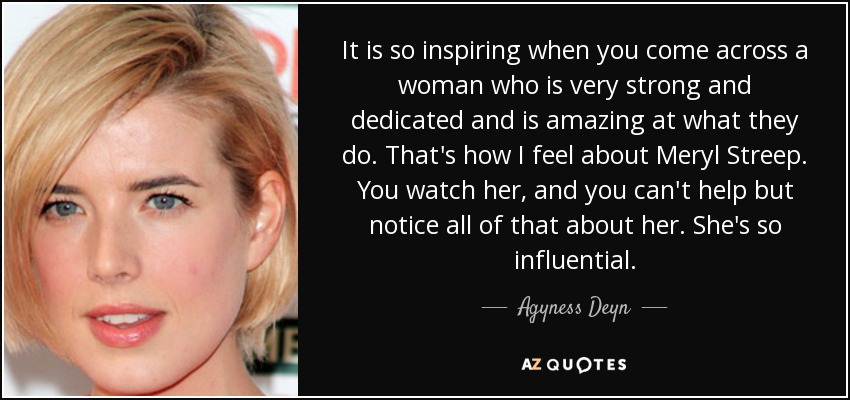 It is so inspiring when you come across a woman who is very strong and dedicated and is amazing at what they do. That's how I feel about Meryl Streep. You watch her, and you can't help but notice all of that about her. She's so influential. - Agyness Deyn