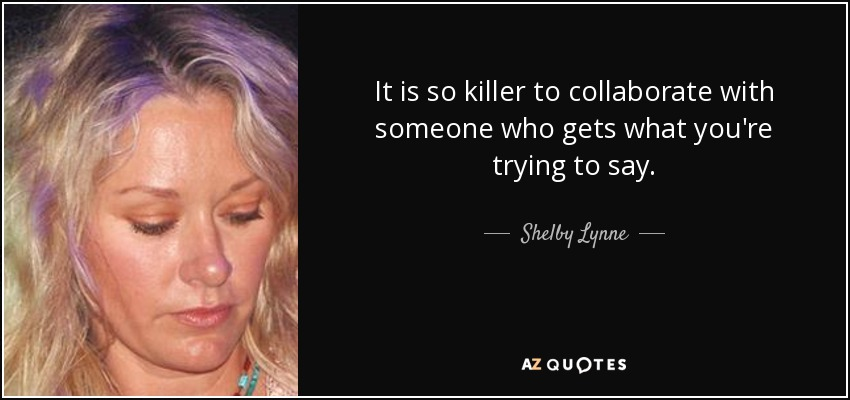 It is so killer to collaborate with someone who gets what you're trying to say. - Shelby Lynne