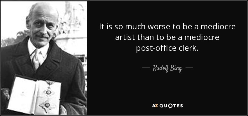 It is so much worse to be a mediocre artist than to be a mediocre post-office clerk. - Rudolf Bing
