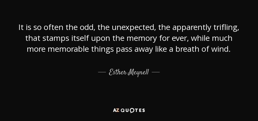 It is so often the odd, the unexpected, the apparently trifling, that stamps itself upon the memory for ever, while much more memorable things pass away like a breath of wind. - Esther Meynell