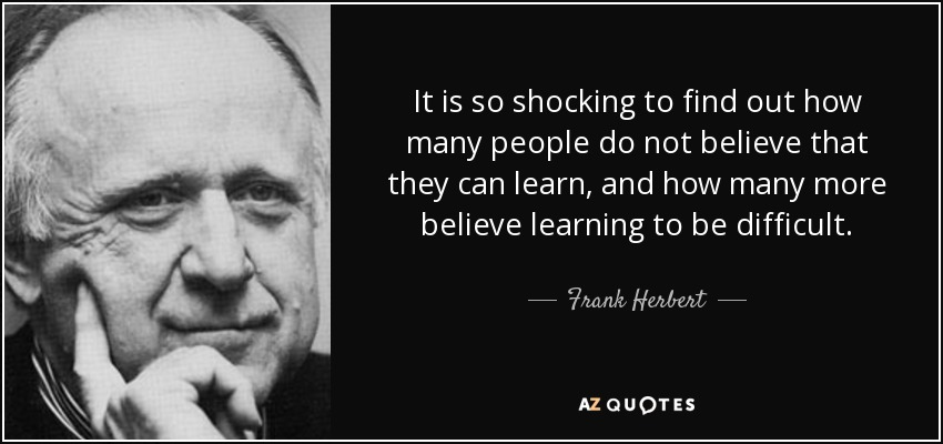 It is so shocking to find out how many people do not believe that they can learn, and how many more believe learning to be difficult. - Frank Herbert