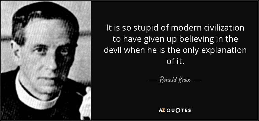It is so stupid of modern civilization to have given up believing in the devil when he is the only explanation of it. - Ronald Knox