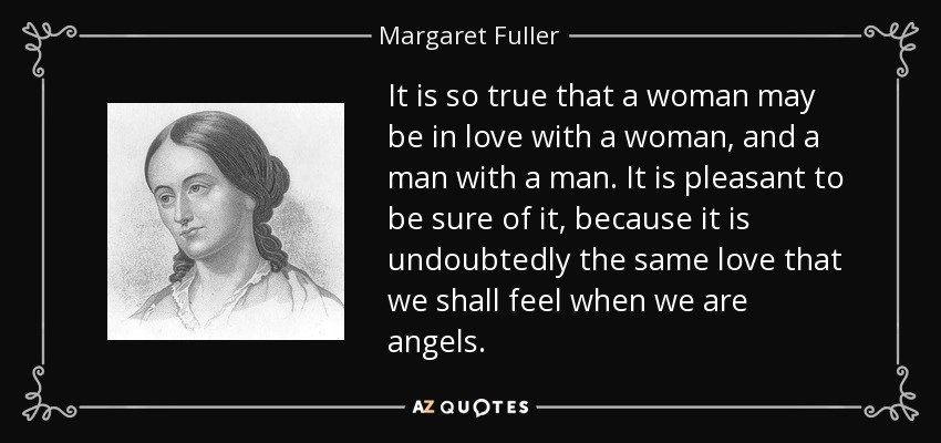 It is so true that a woman may be in love with a woman, and a man with a man. It is pleasant to be sure of it, because it is undoubtedly the same love that we shall feel when we are angels. - Margaret Fuller