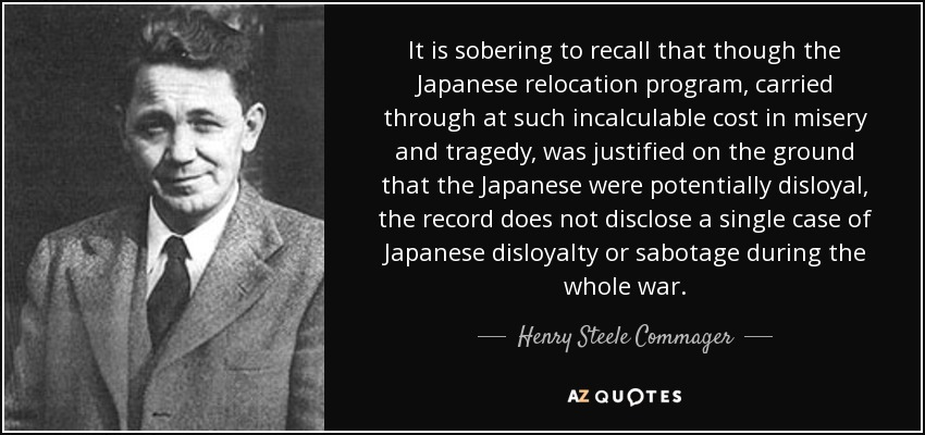 It is sobering to recall that though the Japanese relocation program, carried through at such incalculable cost in misery and tragedy, was justified on the ground that the Japanese were potentially disloyal, the record does not disclose a single case of Japanese disloyalty or sabotage during the whole war. - Henry Steele Commager