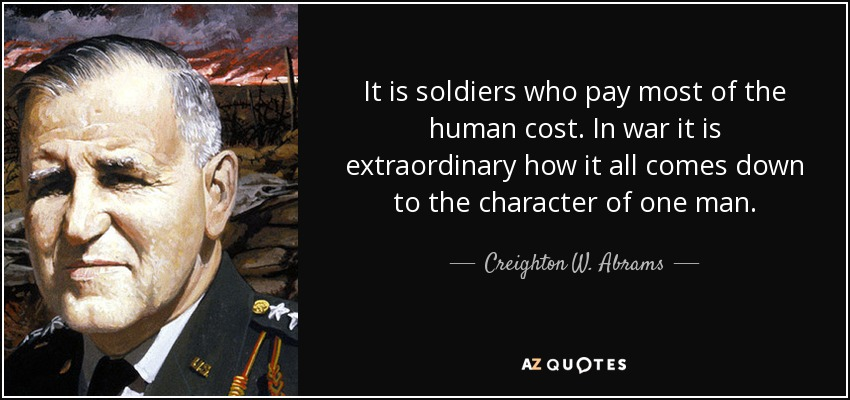 It is soldiers who pay most of the human cost. In war it is extraordinary how it all comes down to the character of one man. - Creighton W. Abrams, Jr.