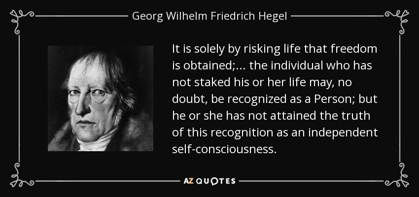 It is solely by risking life that freedom is obtained; . . . the individual who has not staked his or her life may, no doubt, be recognized as a Person; but he or she has not attained the truth of this recognition as an independent self-consciousness. - Georg Wilhelm Friedrich Hegel