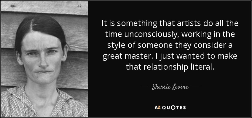 It is something that artists do all the time unconsciously, working in the style of someone they consider a great master. I just wanted to make that relationship literal. - Sherrie Levine