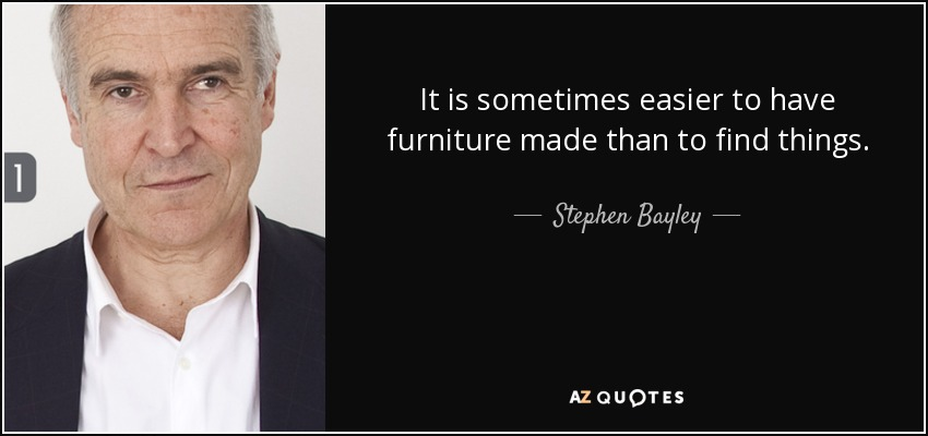 It is sometimes easier to have furniture made than to find things. - Stephen Bayley
