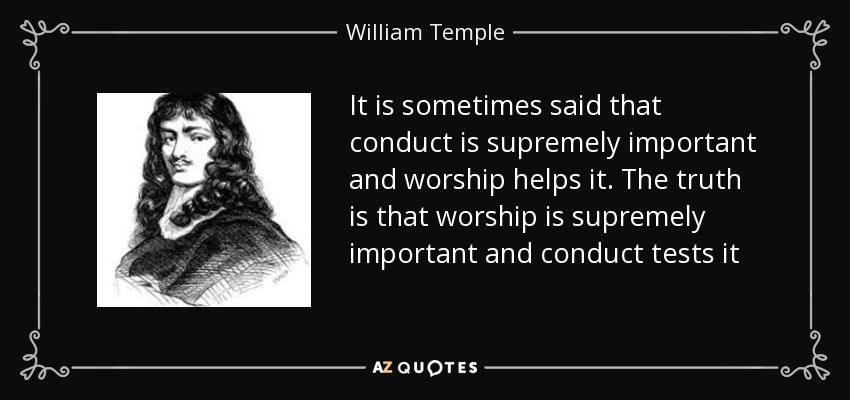 It is sometimes said that conduct is supremely important and worship helps it. The truth is that worship is supremely important and conduct tests it - William Temple