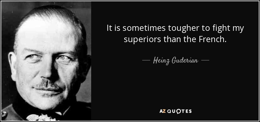 It is sometimes tougher to fight my superiors than the French. - Heinz Guderian