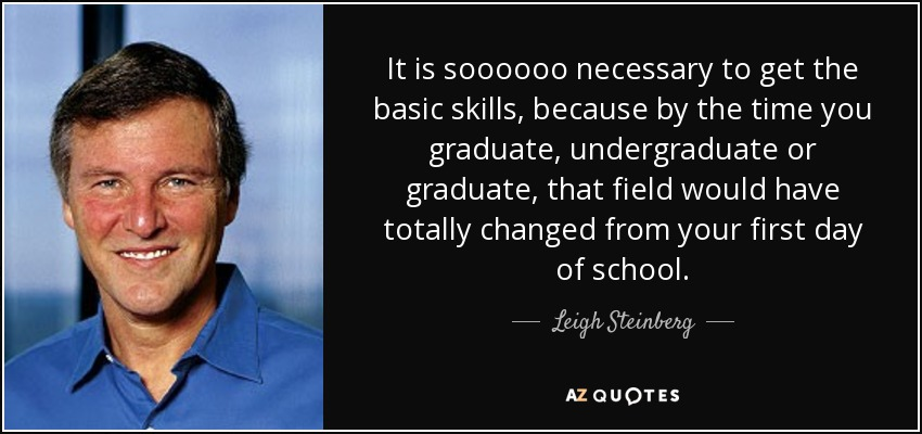 It is soooooo necessary to get the basic skills, because by the time you graduate, undergraduate or graduate, that field would have totally changed from your first day of school. - Leigh Steinberg