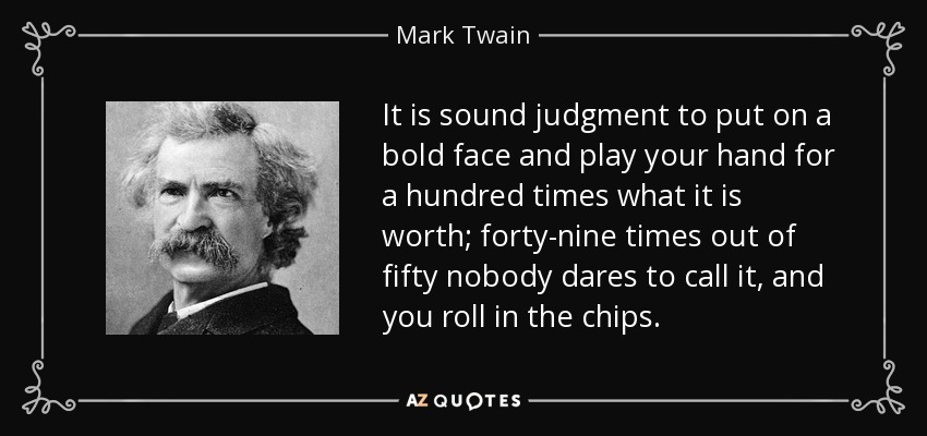 It is sound judgment to put on a bold face and play your hand for a hundred times what it is worth; forty-nine times out of fifty nobody dares to call it, and you roll in the chips. - Mark Twain