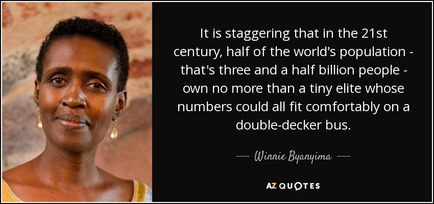 It is staggering that in the 21st century, half of the world's population - that's three and a half billion people - own no more than a tiny elite whose numbers could all fit comfortably on a double-decker bus. - Winnie Byanyima