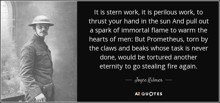 It is stern work, it is perilous work, to thrust your hand in the sun And pull out a spark of immortal flame to warm the hearts of men: But Prometheus, torn by the claws and beaks whose task is never done, would be tortured another eternity to go stealing fire again. - Joyce Kilmer