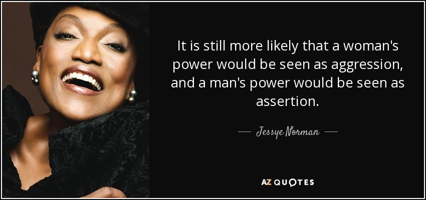 It is still more likely that a woman's power would be seen as aggression, and a man's power would be seen as assertion. - Jessye Norman
