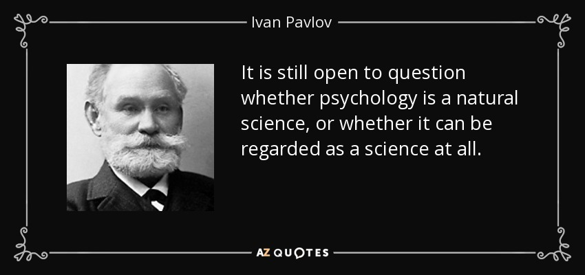 It is still open to question whether psychology is a natural science, or whether it can be regarded as a science at all. - Ivan Pavlov