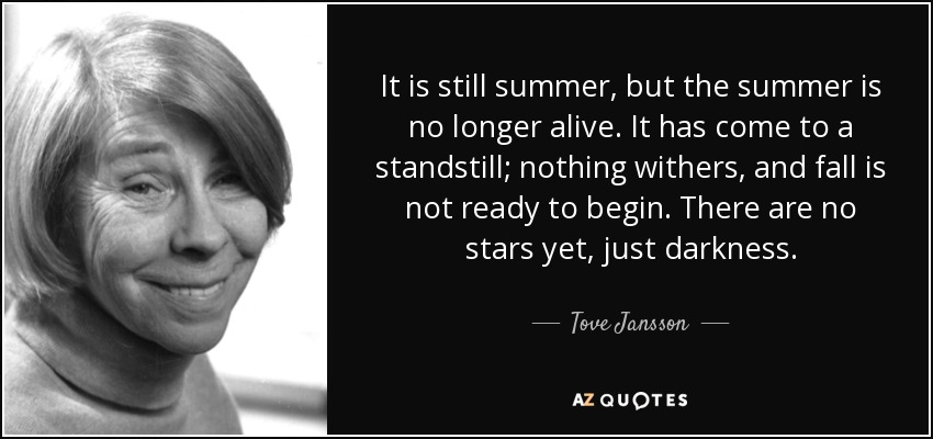 It is still summer, but the summer is no longer alive. It has come to a standstill; nothing withers, and fall is not ready to begin. There are no stars yet, just darkness. - Tove Jansson