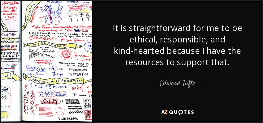 It is straightforward for me to be ethical, responsible, and kind-hearted because I have the resources to support that. - Edward Tufte
