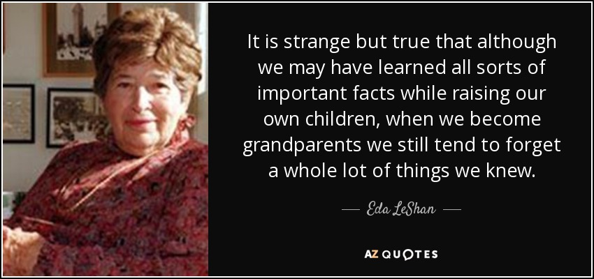 It is strange but true that although we may have learned all sorts of important facts while raising our own children, when we become grandparents we still tend to forget a whole lot of things we knew. - Eda LeShan