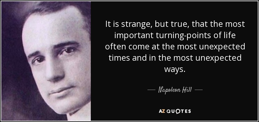 It is strange, but true, that the most important turning-points of life often come at the most unexpected times and in the most unexpected ways. - Napoleon Hill