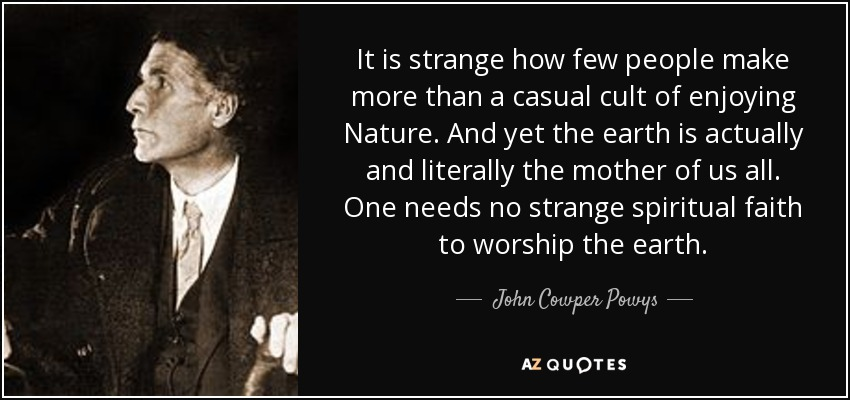 It is strange how few people make more than a casual cult of enjoying Nature. And yet the earth is actually and literally the mother of us all. One needs no strange spiritual faith to worship the earth. - John Cowper Powys