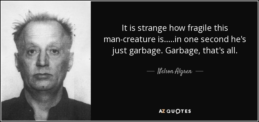 It is strange how fragile this man-creature is.....in one second he's just garbage. Garbage, that's all. - Nelson Algren