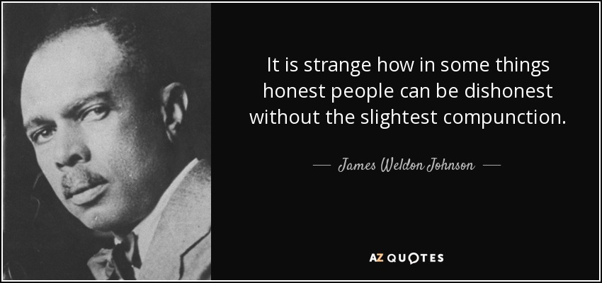 It is strange how in some things honest people can be dishonest without the slightest compunction. - James Weldon Johnson