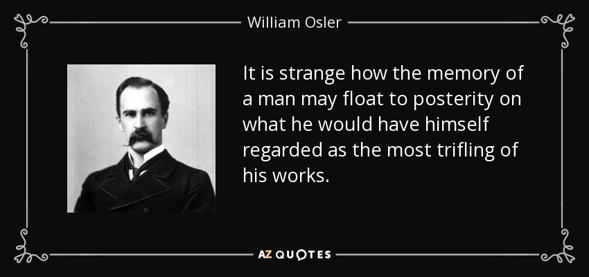 It is strange how the memory of a man may float to posterity on what he would have himself regarded as the most trifling of his works. - William Osler