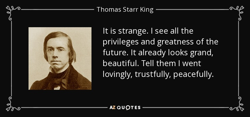 It is strange. I see all the privileges and greatness of the future. It already looks grand, beautiful. Tell them I went lovingly, trustfully, peacefully. - Thomas Starr King