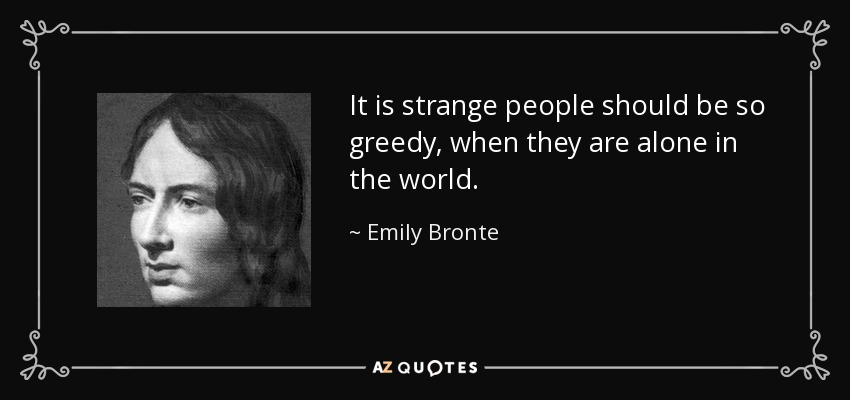 It is strange people should be so greedy, when they are alone in the world. - Emily Bronte