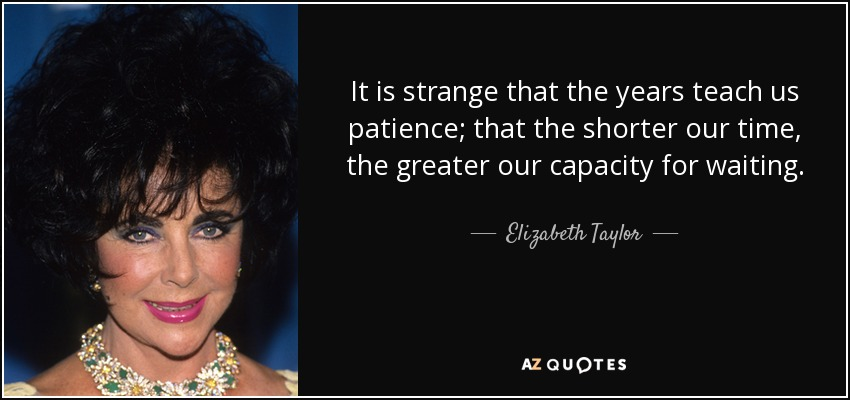 It is strange that the years teach us patience; that the shorter our time, the greater our capacity for waiting. - Elizabeth Taylor
