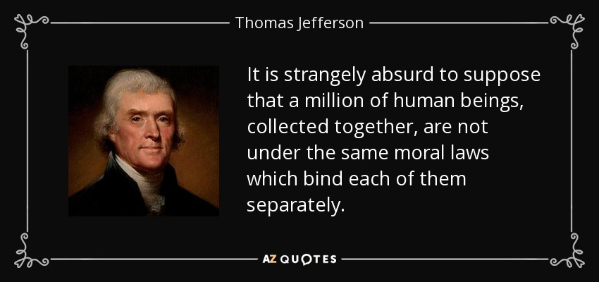 It is strangely absurd to suppose that a million of human beings, collected together, are not under the same moral laws which bind each of them separately. - Thomas Jefferson