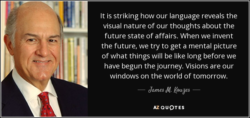 It is striking how our language reveals the visual nature of our thoughts about the future state of affairs. When we invent the future, we try to get a mental picture of what things will be like long before we have begun the journey. Visions are our windows on the world of tomorrow. - James M. Kouzes