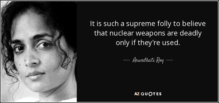 It is such a supreme folly to believe that nuclear weapons are deadly only if they're used. - Arundhati Roy